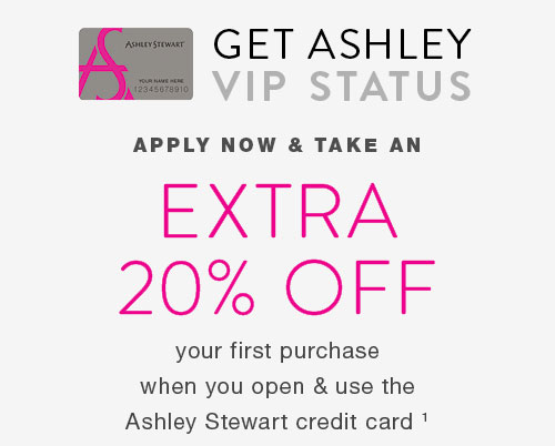 VIP Access - Take an extra 20% off your purchase when you open and use the Ashley Stewart credit card.
